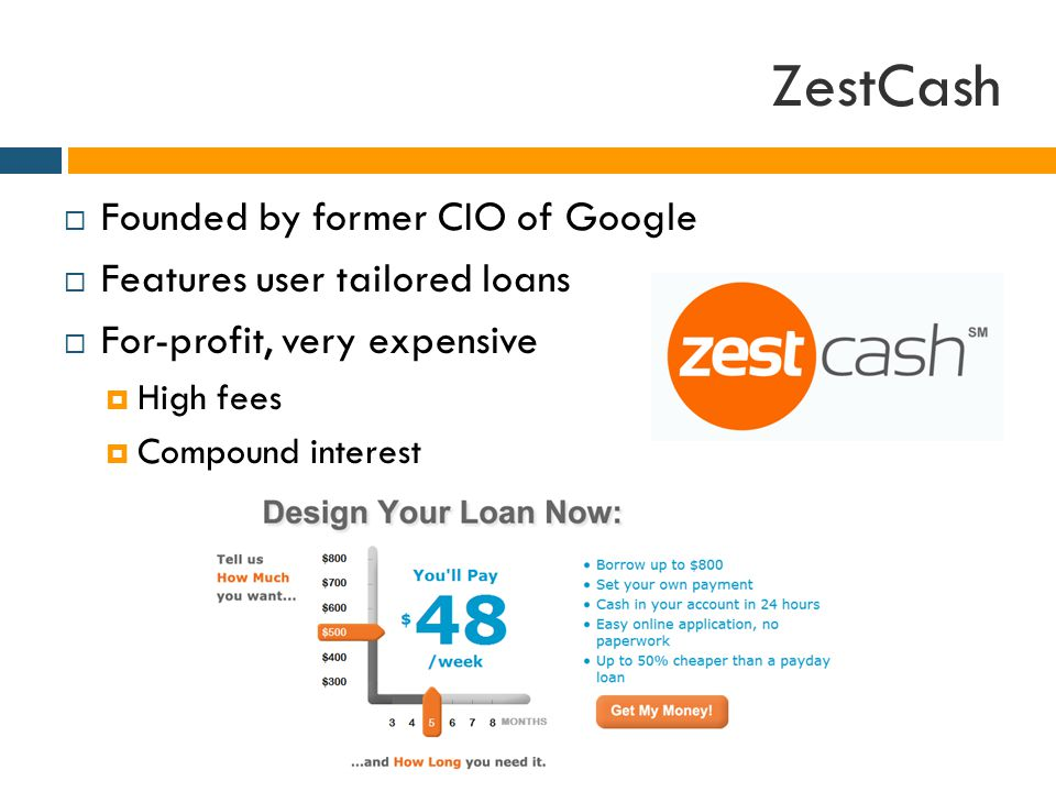 ZestCash  Founded by former CIO of Google  Features user tailored loans  For-profit, very expensive  High fees  Compound interest