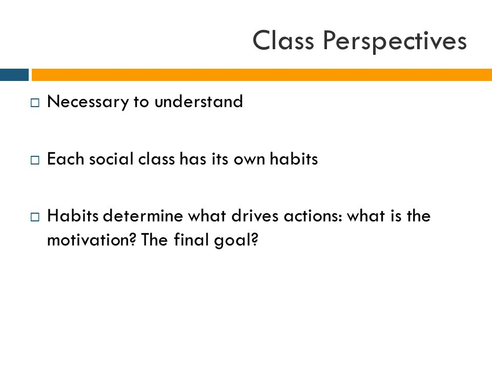 Class Perspectives  Necessary to understand  Each social class has its own habits  Habits determine what drives actions: what is the motivation.