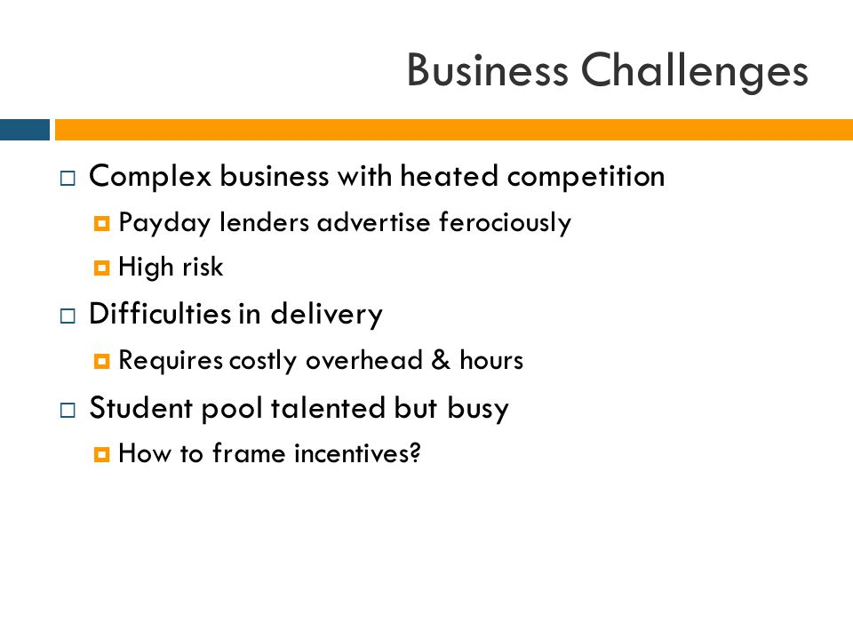 Business Challenges  Complex business with heated competition  Payday lenders advertise ferociously  High risk  Difficulties in delivery  Requires costly overhead & hours  Student pool talented but busy  How to frame incentives
