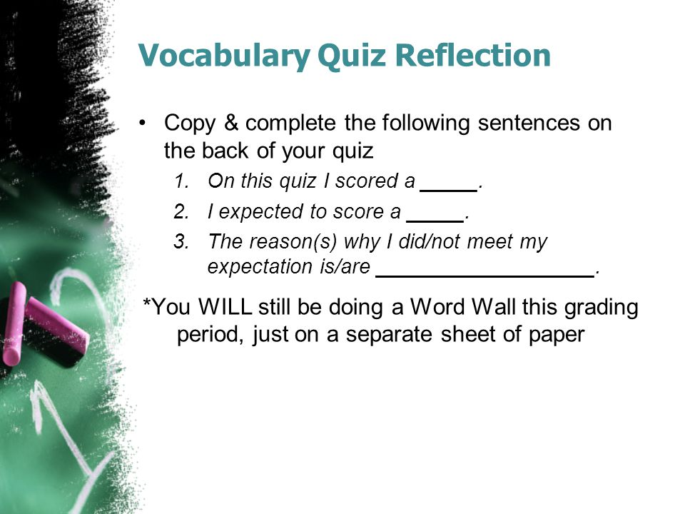 Vocabulary Quiz Reflection Copy & complete the following sentences on the back of your quiz 1.On this quiz I scored a _____. 2.I expected to score a _