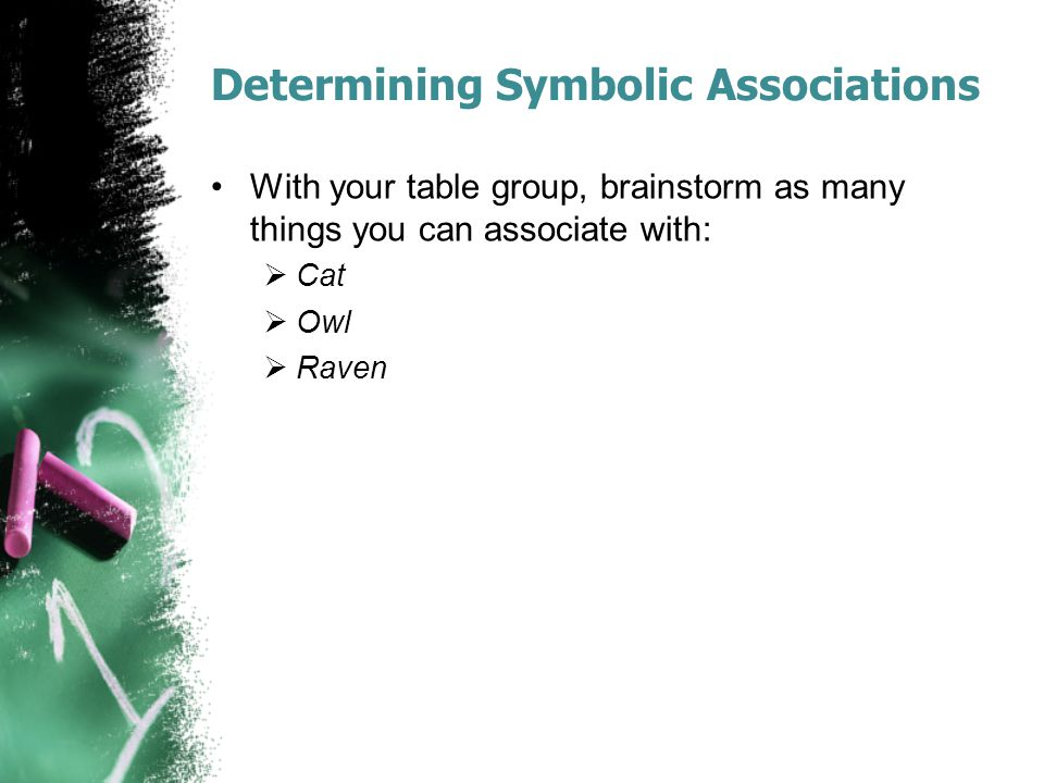 Determining Symbolic Associations With your table group, brainstorm as many things you can associate with:  Cat  Owl  Raven