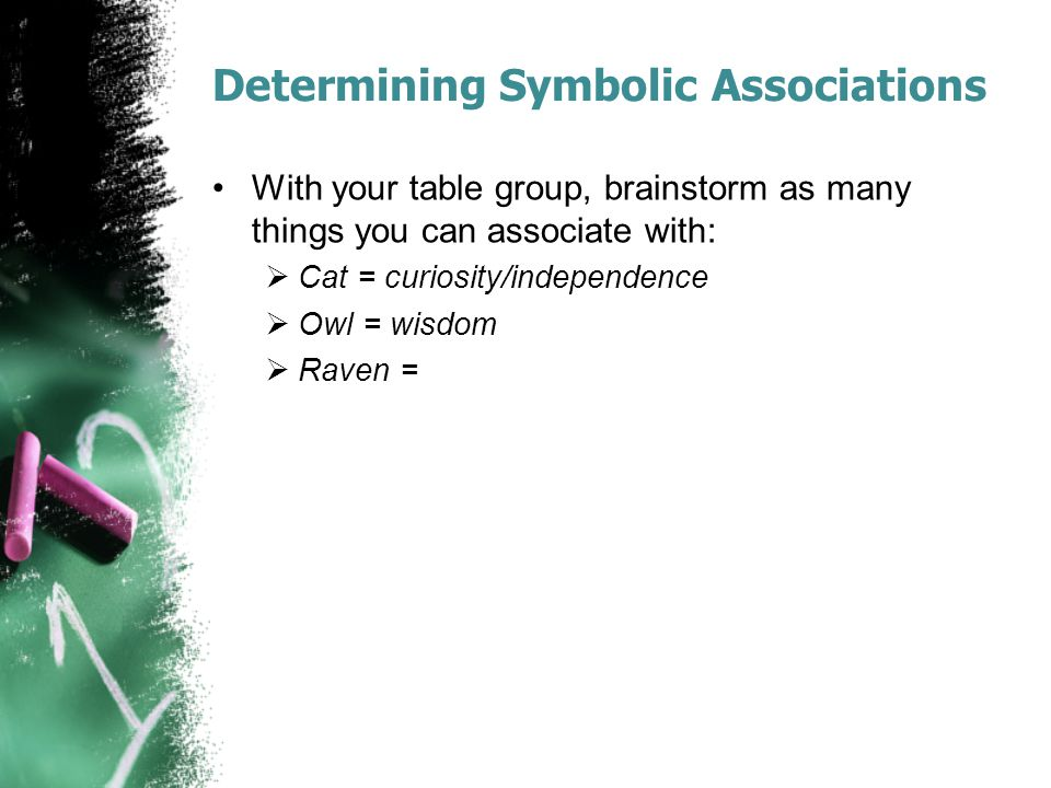 Determining Symbolic Associations With your table group, brainstorm as many things you can associate with:  Cat = curiosity/independence  Owl = wisd