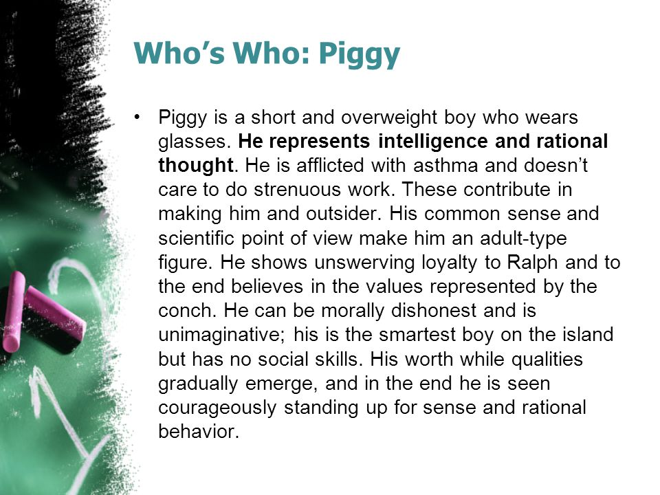 Who's Who: Piggy Piggy is a short and overweight boy who wears glasses. He represents intelligence and rational thought. He is afflicted with asthma a