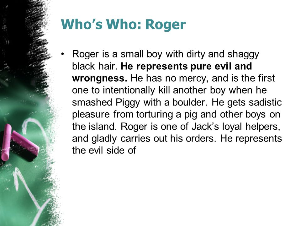 Who's Who: Roger Roger is a small boy with dirty and shaggy black hair. He represents pure evil and wrongness. He has no mercy, and is the first one t