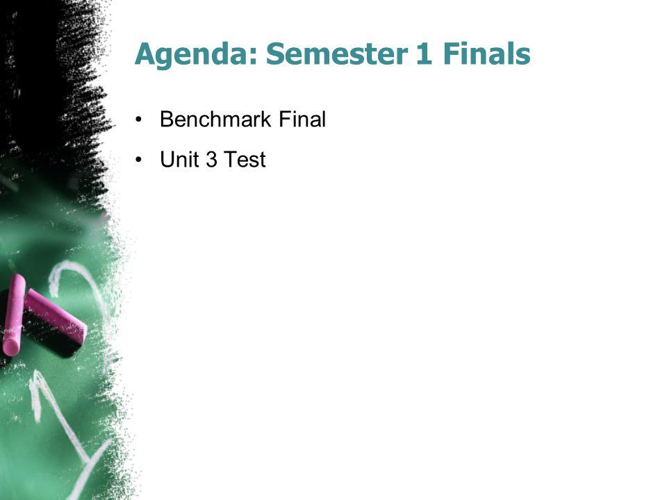 Agenda: Semester 1 Finals Benchmark Final Unit 3 Test