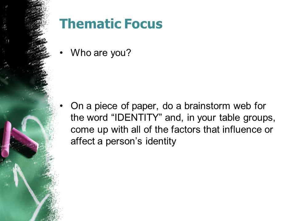 """Thematic Focus Who are you? On a piece of paper, do a brainstorm web for the word """"IDENTITY"""" and, in your table groups, come up with all of the factor"""
