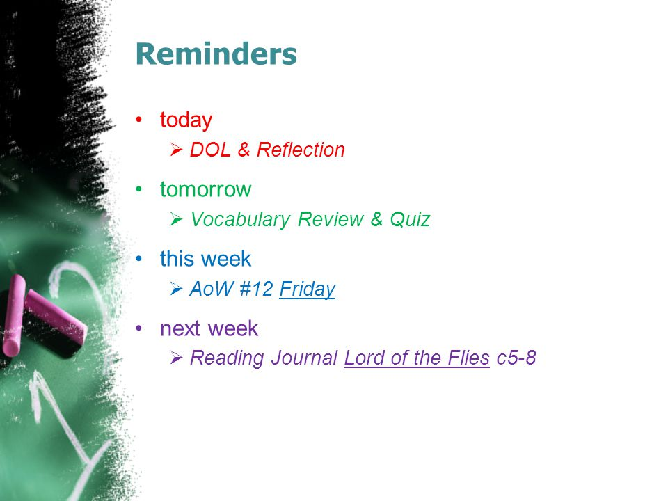 Reminders today  DOL & Reflection tomorrow  Vocabulary Review & Quiz this week  AoW #12 Friday next week  Reading Journal Lord of the Flies c5-8