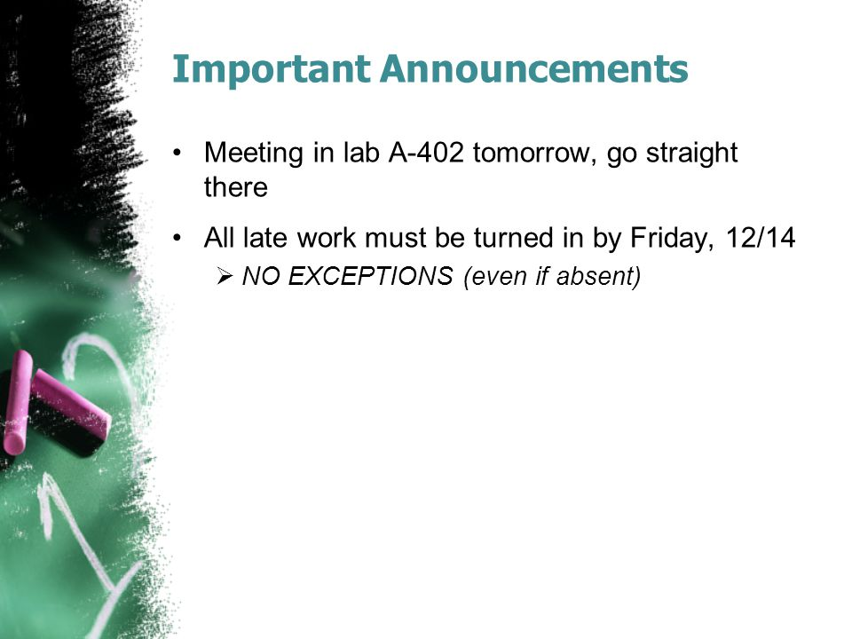 Important Announcements Meeting in lab A-402 tomorrow, go straight there All late work must be turned in by Friday, 12/14  NO EXCEPTIONS (even if abs