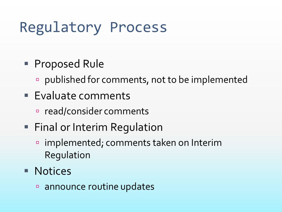 Regulatory Process  Proposed Rule  published for comments, not to be implemented  Evaluate comments  read/consider comments  Final or Interim Reg