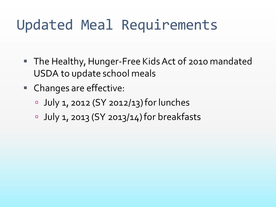 Updated Meal Requirements  The Healthy, Hunger-Free Kids Act of 2010 mandated USDA to update school meals  Changes are effective:  July 1, 2012 (SY