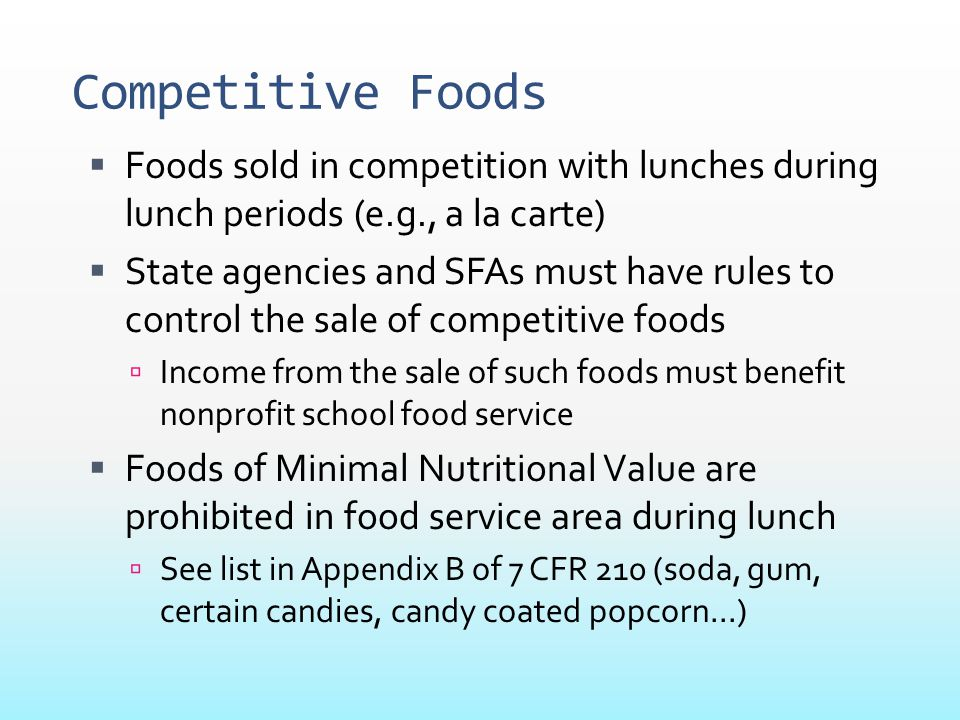 Competitive Foods  Foods sold in competition with lunches during lunch periods (e.g., a la carte)  State agencies and SFAs must have rules to contro