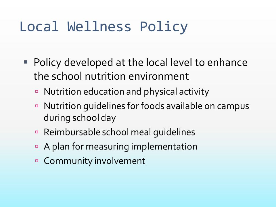 Local Wellness Policy  Policy developed at the local level to enhance the school nutrition environment  Nutrition education and physical activity 
