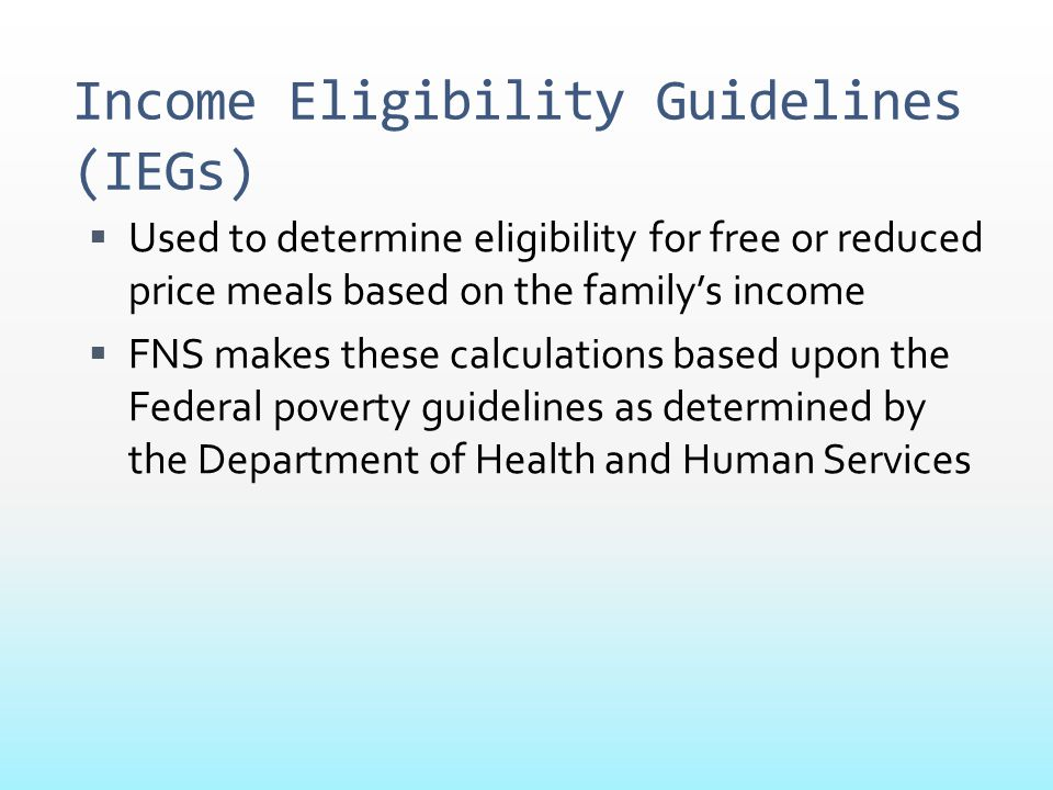 Income Eligibility Guidelines (IEGs)  Used to determine eligibility for free or reduced price meals based on the family's income  FNS makes these ca