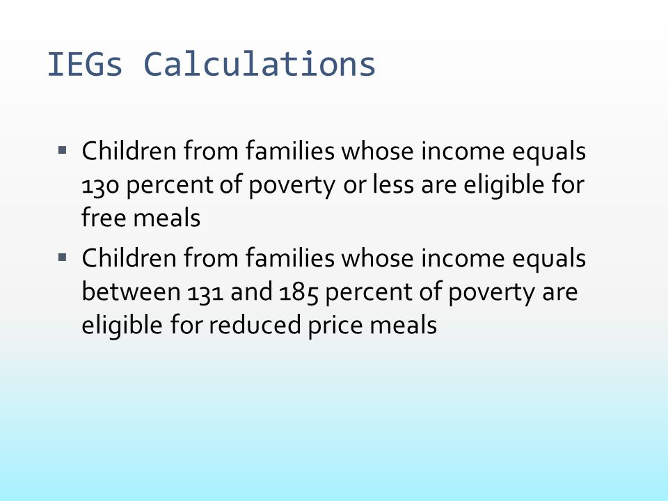 IEGs Calculations  Children from families whose income equals 130 percent of poverty or less are eligible for free meals  Children from families who