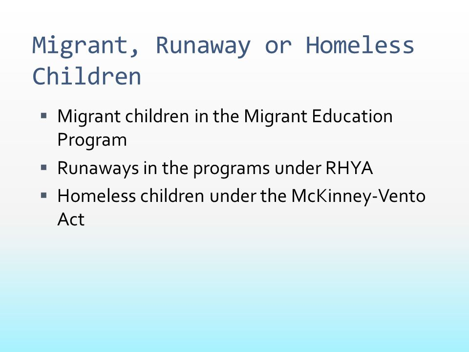 Migrant, Runaway or Homeless Children  Migrant children in the Migrant Education Program  Runaways in the programs under RHYA  Homeless children un