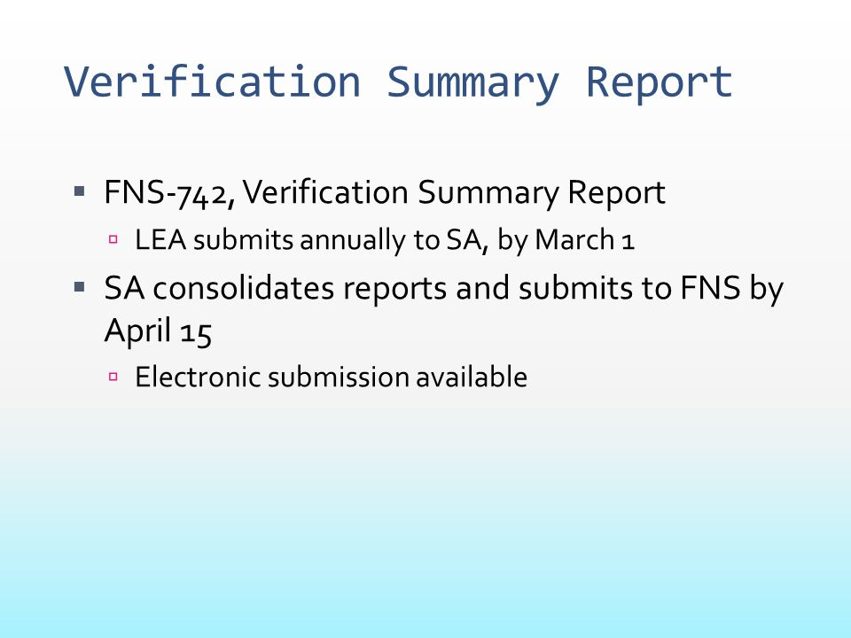 Verification Summary Report  FNS-742, Verification Summary Report  LEA submits annually to SA, by March 1  SA consolidates reports and submits to F