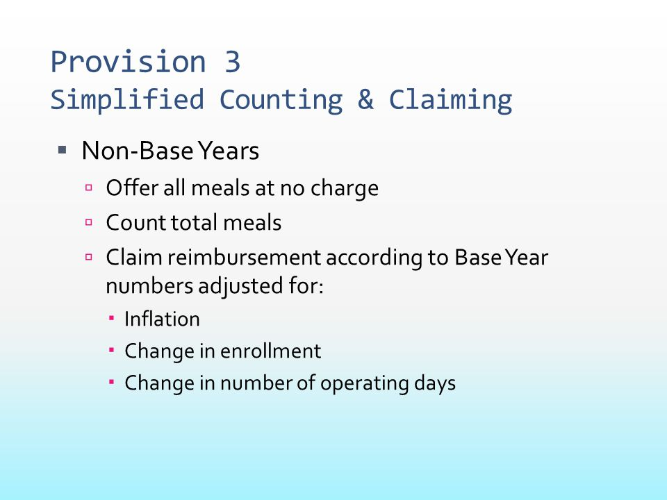 Provision 3 Simplified Counting & Claiming  Non-Base Years  Offer all meals at no charge  Count total meals  Claim reimbursement according to Base