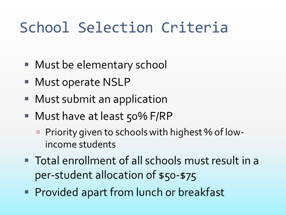 School Selection Criteria  Must be elementary school  Must operate NSLP  Must submit an application  Must have at least 50% F/RP  Priority given
