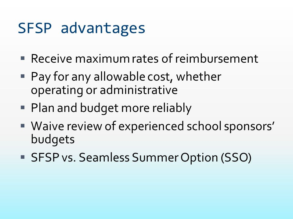 SFSP advantages  Receive maximum rates of reimbursement  Pay for any allowable cost, whether operating or administrative  Plan and budget more reli