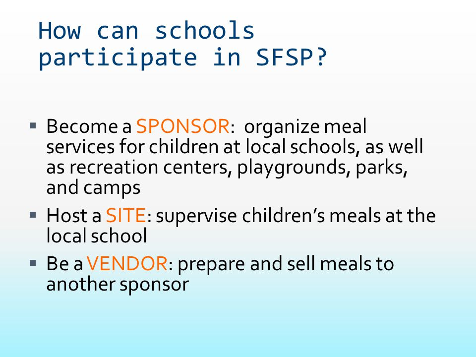 How can schools participate in SFSP?  Become a SPONSOR: organize meal services for children at local schools, as well as recreation centers, playgrou
