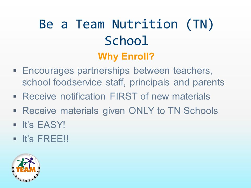 Be a Team Nutrition (TN) School Why Enroll?  Encourages partnerships between teachers, school foodservice staff, principals and parents  Receive not