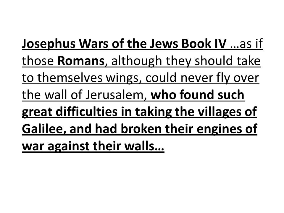 Josephus Wars of the Jews Book IV …as if those Romans, although they should take to themselves wings, could never fly over the wall of Jerusalem, who found such great difficulties in taking the villages of Galilee, and had broken their engines of war against their walls…
