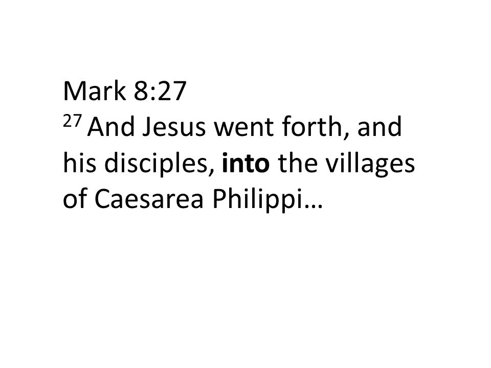 Mark 8:27 27 And Jesus went forth, and his disciples, into the villages of Caesarea Philippi…