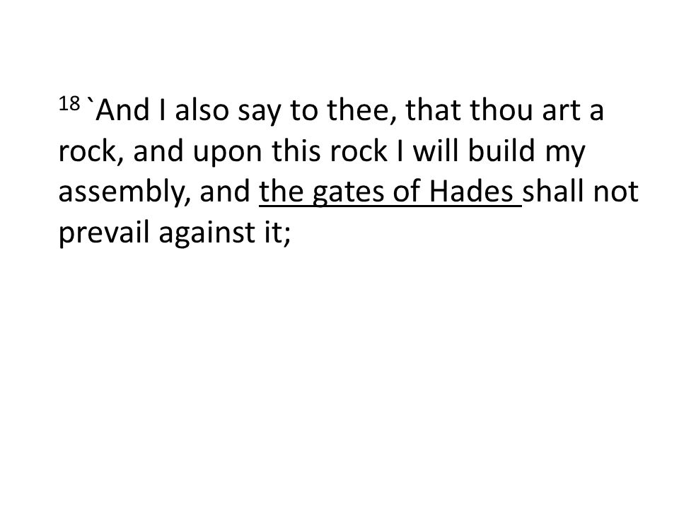 18 `And I also say to thee, that thou art a rock, and upon this rock I will build my assembly, and the gates of Hades shall not prevail against it;
