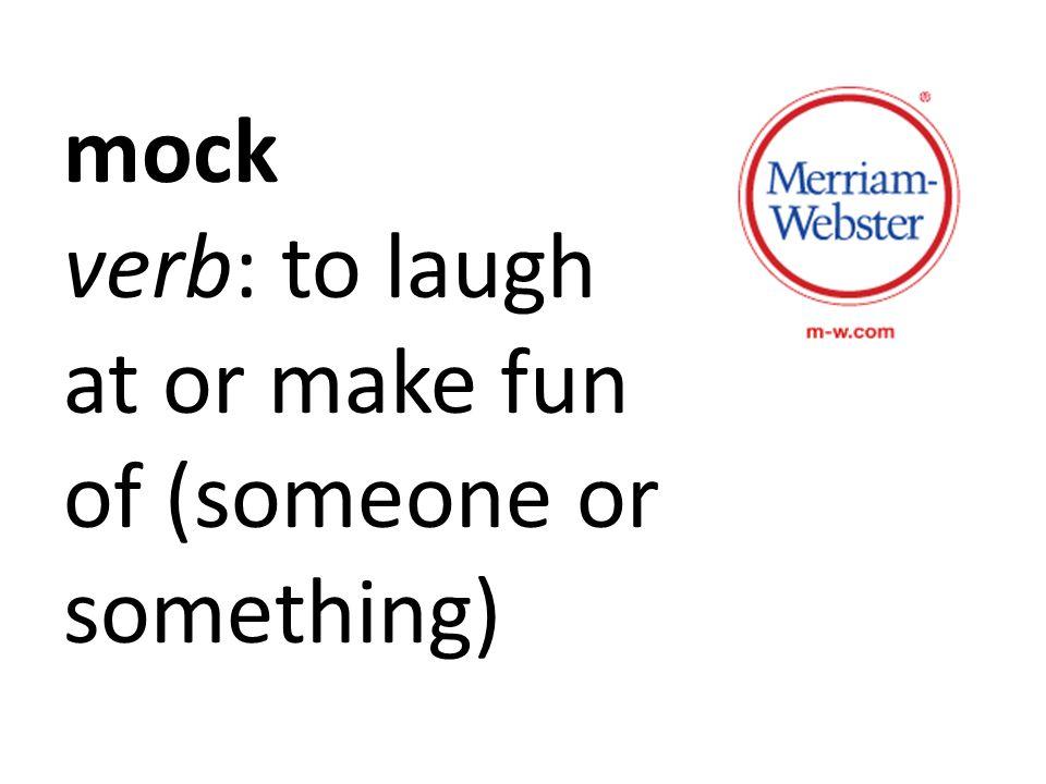 mock verb: to laugh at or make fun of (someone or something)