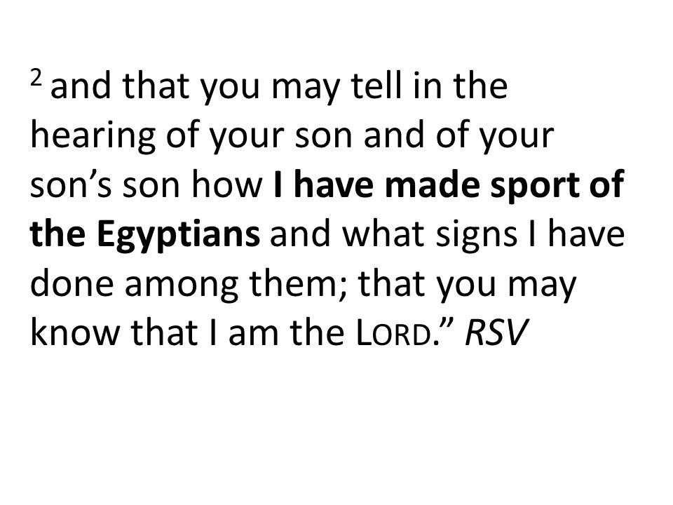 2 and that you may tell in the hearing of your son and of your son's son how I have made sport of the Egyptians and what signs I have done among them; that you may know that I am the L ORD. RSV