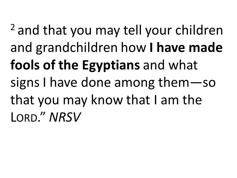 2 and that you may tell your children and grandchildren how I have made fools of the Egyptians and what signs I have done among them—so that you may know that I am the L ORD. NRSV
