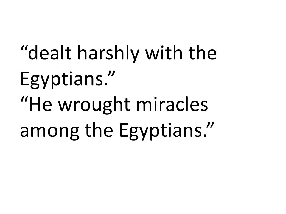 dealt harshly with the Egyptians. He wrought miracles among the Egyptians.
