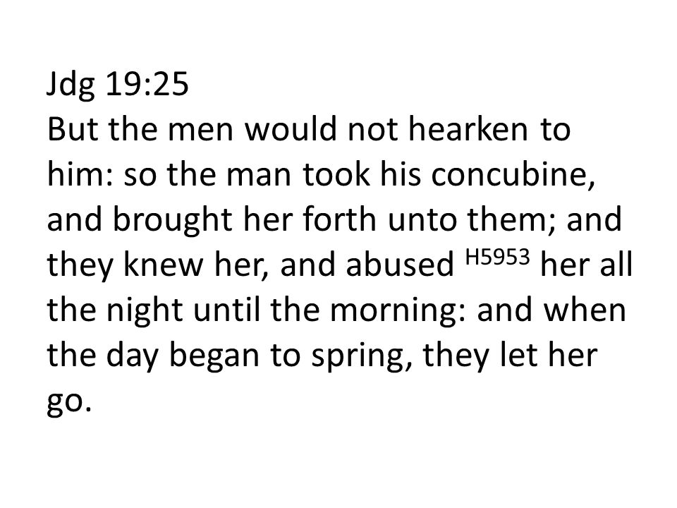 Jdg 19:25 But the men would not hearken to him: so the man took his concubine, and brought her forth unto them; and they knew her, and abused H5953 her all the night until the morning: and when the day began to spring, they let her go.