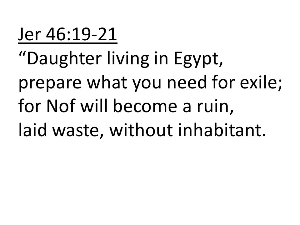 Jer 46:19-21 Daughter living in Egypt, prepare what you need for exile; for Nof will become a ruin, laid waste, without inhabitant.