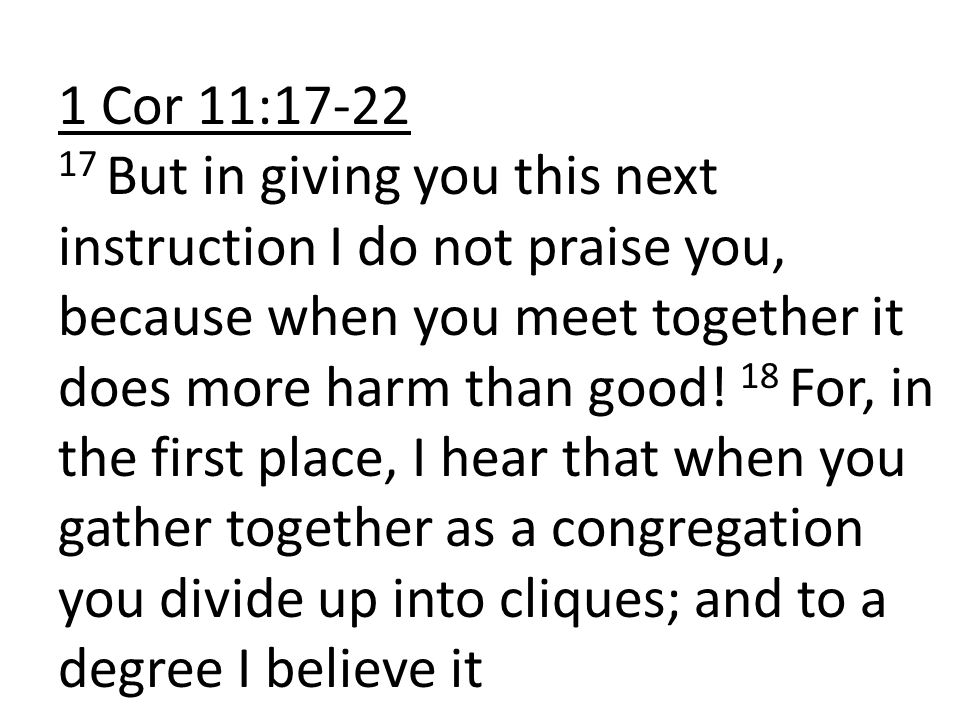 1 Cor 11:17-22 17 But in giving you this next instruction I do not praise you, because when you meet together it does more harm than good.