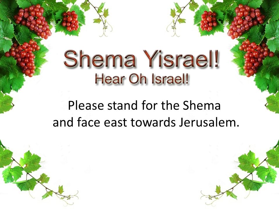 Please stand for the Shema and face east towards Jerusalem.