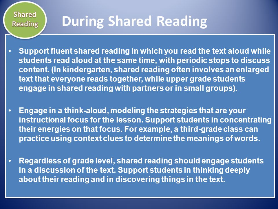 During Shared Reading Support fluent shared reading in which you read the text aloud while students read aloud at the same time, with periodic stops t