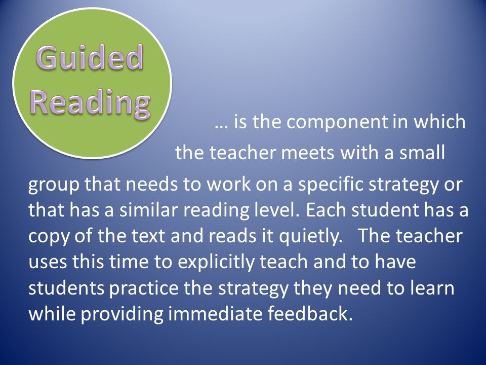 … is the component in which the teacher meets with a small group that needs to work on a specific strategy or that has a similar reading level. Each s