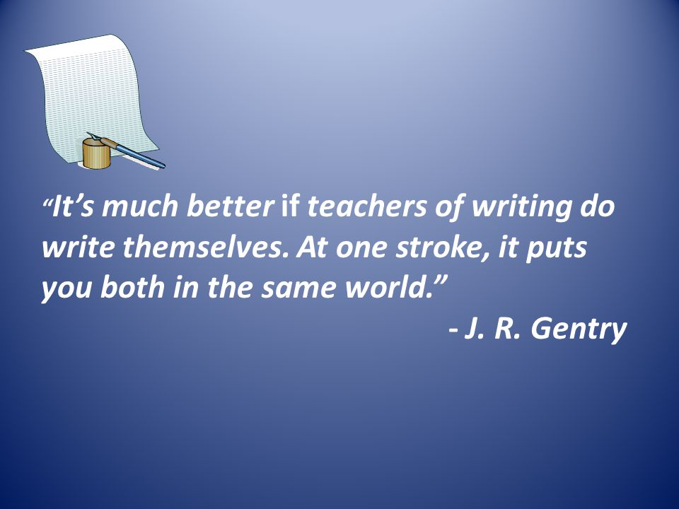 """"""" It's much better if teachers of writing do write themselves. At one stroke, it puts you both in the same world."""" - J. R. Gentry"""