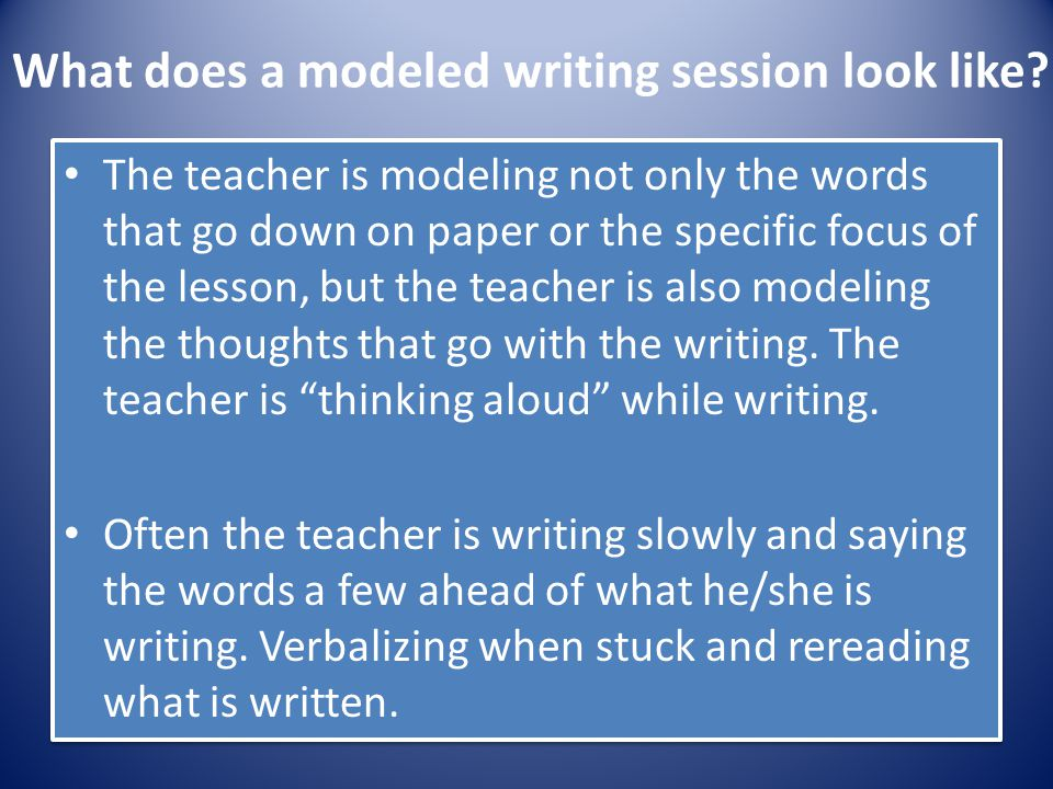 What does a modeled writing session look like? The teacher is modeling not only the words that go down on paper or the specific focus of the lesson, b