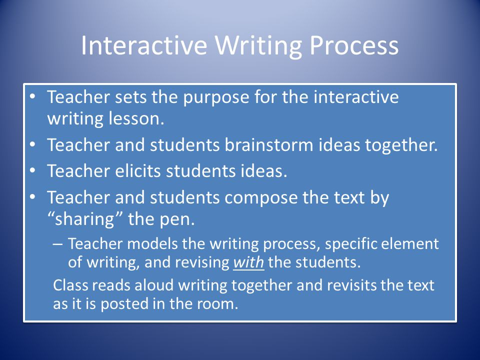 Interactive Writing Process Teacher sets the purpose for the interactive writing lesson. Teacher and students brainstorm ideas together. Teacher elici