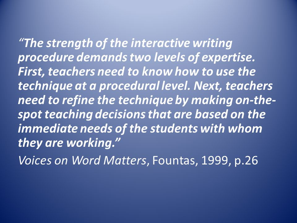 """""""The strength of the interactive writing procedure demands two levels of expertise. First, teachers need to know how to use the technique at a procedu"""