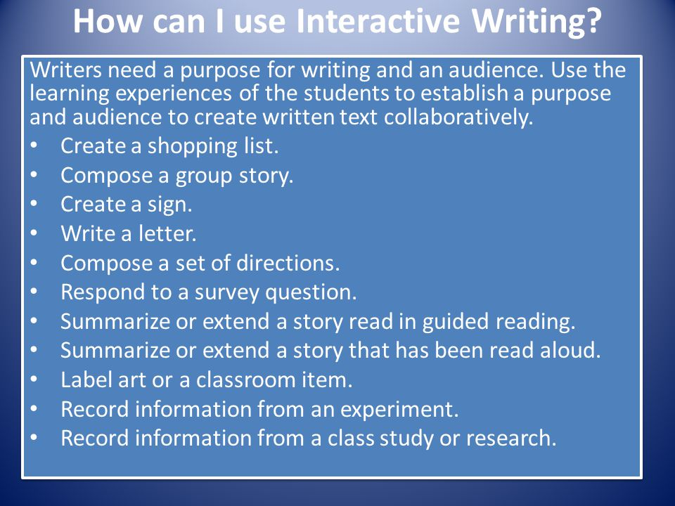 How can I use Interactive Writing? Writers need a purpose for writing and an audience. Use the learning experiences of the students to establish a pur