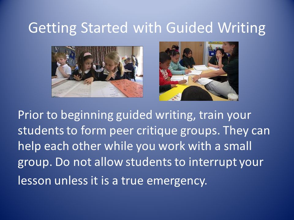 Getting Started with Guided Writing Prior to beginning guided writing, train your students to form peer critique groups. They can help each other whil