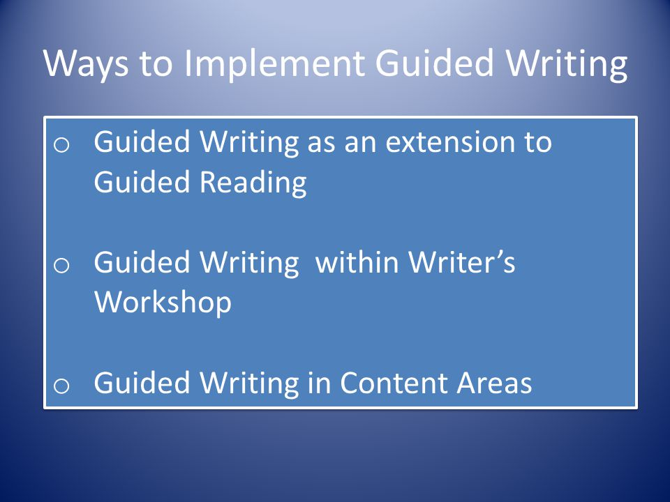 Ways to Implement Guided Writing o Guided Writing as an extension to Guided Reading o Guided Writing within Writer's Workshop o Guided Writing in Cont
