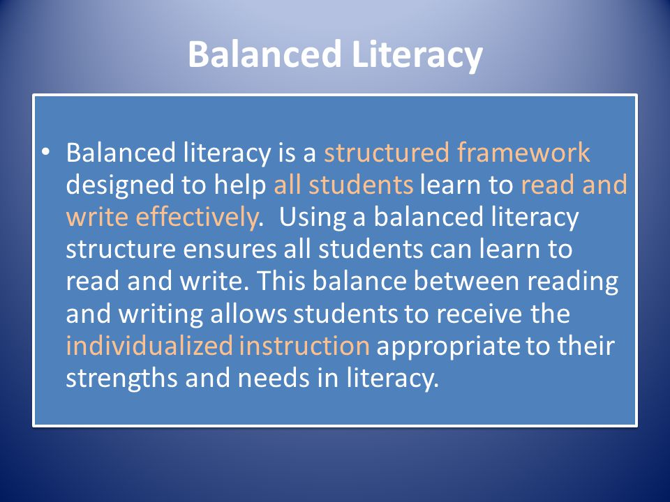 Balanced Literacy Balanced literacy is a structured framework designed to help all students learn to read and write effectively. Using a balanced lite