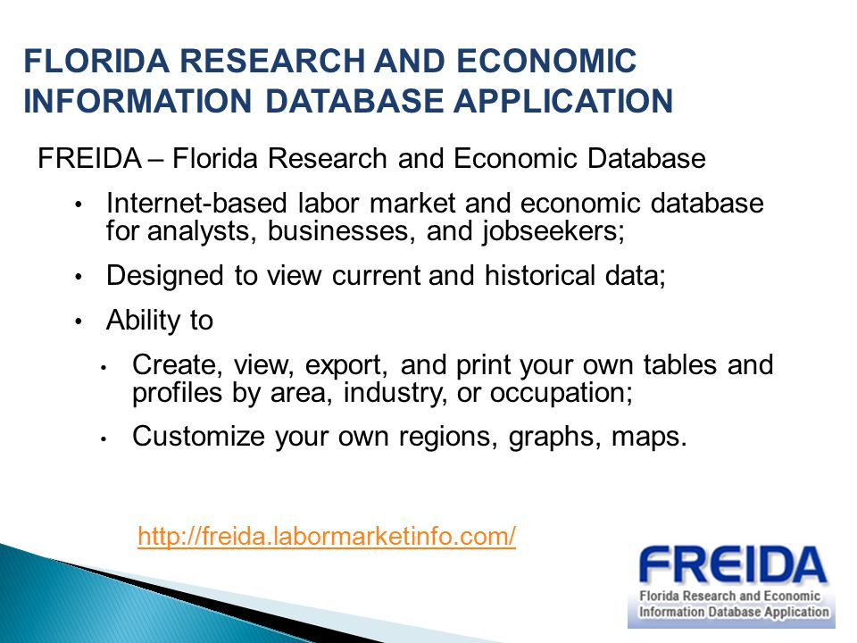 FREIDA – Florida Research and Economic Database Internet-based labor market and economic database for analysts, businesses, and jobseekers; Designed to view current and historical data; Ability to Create, view, export, and print your own tables and profiles by area, industry, or occupation; Customize your own regions, graphs, maps.