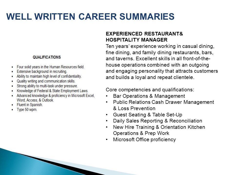 WELL WRITTEN CAREER SUMMARIES EXPERIENCED RESTAURANT& HOSPITALITY MANAGER Ten years' experience working in casual dining, fine dining, and family dining restaurants, bars, and taverns.