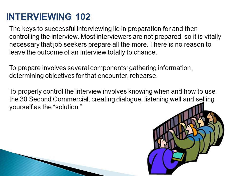 The keys to successful interviewing lie in preparation for and then controlling the interview.