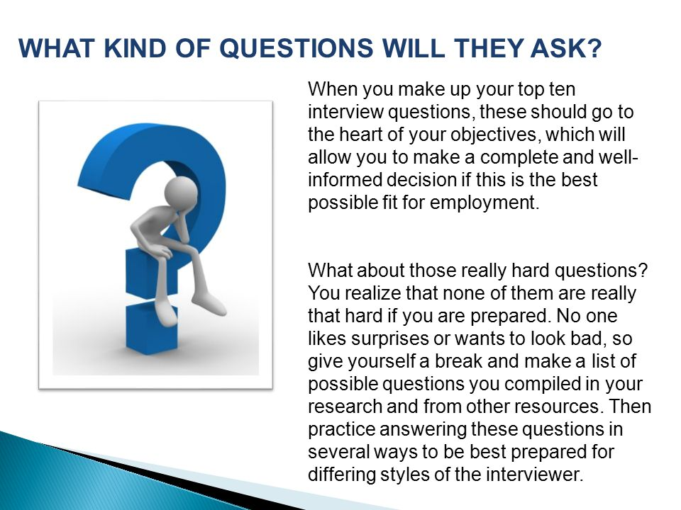 When you make up your top ten interview questions, these should go to the heart of your objectives, which will allow you to make a complete and well- informed decision if this is the best possible fit for employment.